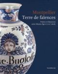 Jean-Louis Vayssettes et Lucy Vallauri - Montpellier, terre de faïences - Potiers et faïenciers entre Moyen Age et XVIIIe siècle.