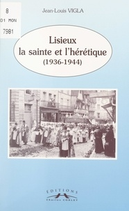 Jean-Louis Vigla et Renée Haubert-Guilbert - Lisieux, la sainte et l'hérétique (1936-1944).