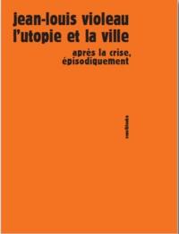 Jean-Louis Violeau - L'utopie et la ville - Après la crise, épisodiquement.