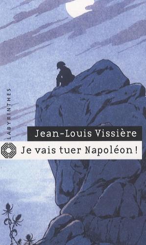 Jean-Louis Vissière - Je vais tuer Napoléon !.