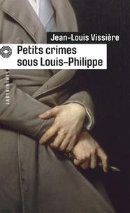 Jean-Louis Vissière - Petits crimes sous Louis-Philippe.