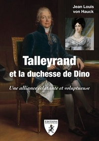 Jean-Louis von Hauck - Talleyrand et la duchesse de Dino - Une alliance éclatante et voluptueuse.