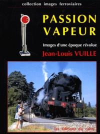 Jean-Louis Vuille - Passion vapeur. - Images d'une époque révolue.