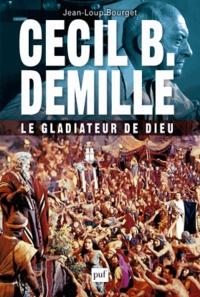 Jean-Loup Bourget - Cecil B. DeMille, le gladiateur de Dieu.