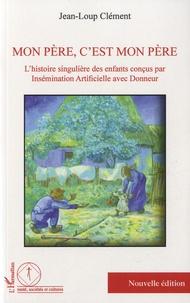 Jean-Loup Clément - Mon père, c'est mon père - L'histoire singulière des enfants conçus par insémination artificielle avec donneur.