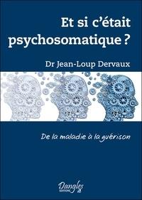 Jean-Loup Dervaux - Et si c'était psychosomatique ? - De la maladie à la guérison.