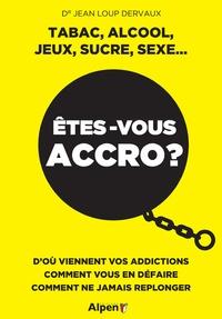Jean-Loup Dervaux - Etes-vous accro ? Tabac, alcool, jeux, sucre, sexe - D'où viennent vos addictions, comment vous en défaire, comment ne jamais replonger.