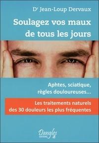 Jean-Loup Dervaux - Soulagez vos maux de tous les jours - Les 30 douleurs les plus fréquentes.