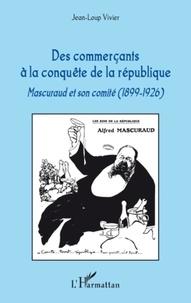 Jean-Loup Vivier - Des commerçants à la conquête de la république - Mascuraud et son comité (1899-1926).