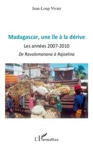 Jean-Loup Vivier - Madagascar, une île a la dérive - Les annees 2007- 2010 de Ravalomanana a Rajoelina.