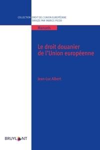 Jean-Luc Albert - Le droit douanier de l'Union européenne.