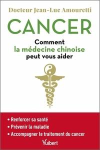 Jean-Luc Amouretti - Cancer - Comment la médecine chinoise peut vous aider.