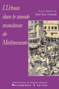 Jean-Luc Arnaud et Christine Delpal - L'urbain dans le monde musulman de Méditerranée.