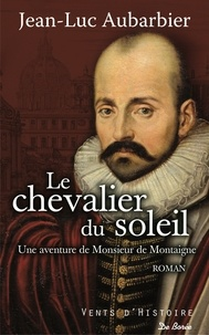 Jean-Luc Aubarbier - Le chevalier du soleil - Une aventure de Monsieur de Montaigne.