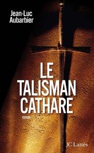 Jean-Luc Aubarbier - Le talisman cathare.