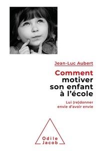 Jean-Luc Aubert - Comment motiver son enfant à l'école - Lui (re)donner envie d'avoir envie.