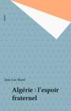 Jean-Luc Barré - Algérie : L'Espoir fraternel.