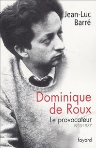 Jean-Luc Barré - Dominique de Roux - Le provocateur (1935-1977).