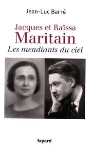 Jean-Luc Barré - Jacques et Raïssa Maritain - Les mendiants du ciel.