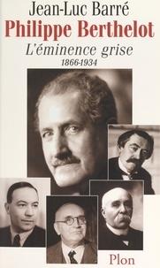 Jean-Luc Barré - Philippe Berthelot, l'éminence grise, 1866-1934.