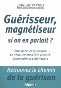 Jean-Luc Bartoli - Guérisseur, magnétiseur, si on en parlait ? - Dans quels cas y recourir ; le déroulement d'une scéance ; reconnaître les charlatans.