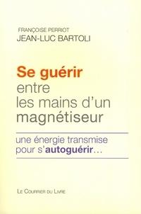 Jean-Luc Bartoli et Françoise Perriot - Se guérir entre les mains d'un magnétiseur - Une énergie transmise pour s'autoguérir.