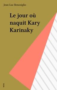 Jean-Luc Benoziglio - Le Jour où naquit Kary Karinaky.