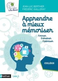 Jean-Luc Berthier et Frédéric Guilleray - Apprendre à mieux mémoriser - Former, entraîner, optimiser. Collège.