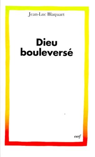 Jean-Luc Blaquart - Dieu bouleversé.