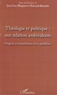 Jean-Luc Blaquart et Bernard Bourdin - Théologie et politique : une relation ambivalente - origine et actualisation d'un problème.