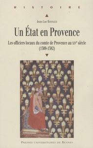 Jean-Luc Bonnaud - Un Etat en Provence - Les officiers locaux du comte de Provence au XIVe siècle (1309-1382).