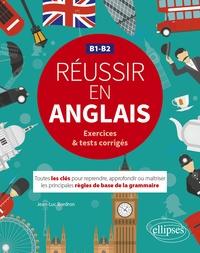 Jean-Luc Bordron - Réussir en anglais B1-B2 exercices & tests corrigés - Toutes les clés pour reprendre, approfondir ou maîtriser les principales règles de base de la grammaire.