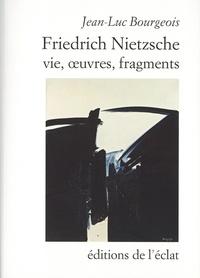 Jean-Luc Bourgeois - Friedrich Nietzsche - Vie, oeuvres, fragments.
