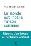 Jean-Luc Brunin - Le monde est notre maison commune - Réponse d'un évêque au déclinisme ambiant.
