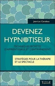 Jean-Luc Caradeau - Devenez hypnotiseur - Techniques secrètes d'apprentissage et d'entraînement - Stratégies pour la thérapie et le spectacle.