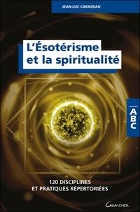 Jean-Luc Caradeau - L'ésotérisme et la spiritualité - 120 disciplines et pratiques répertoriées.