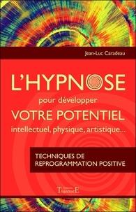 Jean-Luc Caradeau - L'hypnose pour développer votre potentiel intellectuel, physique, artistique - Techniques de reprogrammation positive.