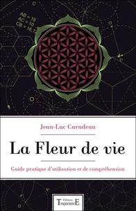 Jean-Luc Caradeau - La fleur de vie - Guide pratique d'utilisation et de compréhension.