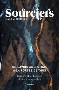 Jean-Luc Caradeau - Sourciers, un savoir ancestral à la portée de tous - Histoires et techniques d'hier à aujourd'hui.