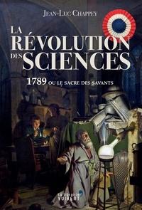 Jean-Luc Chappey - La Révolution des sciences - 1789 ou le sacre des savants.