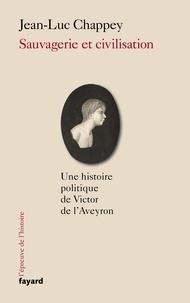Jean-Luc Chappey - Sauvagerie et civilisation - Une histoire politique de Victor de l'Aveyron.