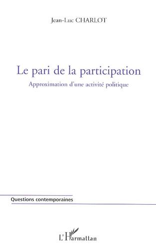 Jean-Luc Charlot - Le pari de la participation - Approximation d'une activité politique.