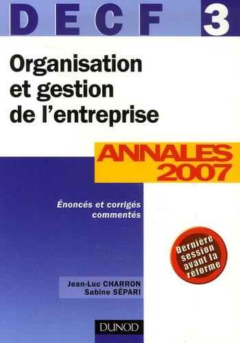 Jean-Luc Charron et Sabine Sépari - Organisation et gestion de l'entreprise DECF 3 - Corrigés et commentés Annales 2007.