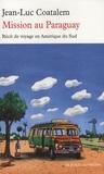 Jean-Luc Coatalem - Mission au Paraguay - Récit de voyage en Amérique du Sud.