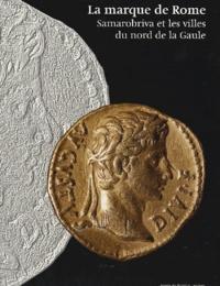 Jean-Luc Collart et Jean-Olivier Guilhot - La marque de Rome - Samarobriva et les villes du nord  de la Gaule.