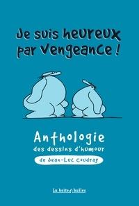 Jean-Luc Coudray - Je suis heureux par vengeance ! - Anthologie du dessin d'humour de Jean-Luc Coudray.