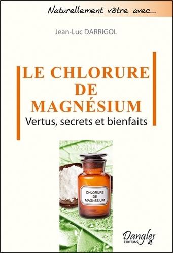 Jean-Luc Darrigol - Le chlorure de magnésium - Vertus, secrets et bienfaits.
