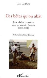 Ces bêtes qu'on abat- Journal d'un enquêteur dans les abattoirs français (1993-2008) - Jean-Luc Daub |