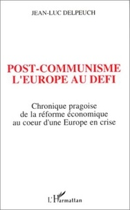 Jean-Luc Delpeuch - Post-communisme, l'Europe au défi - Chronique pragoise de la réforme économique au coeur d'une Europe en crise.