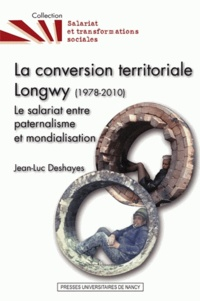 Jean-Luc Deshayes - La conversion territoriale : Longwy (1978-2010) - Le salariat entre paternalisme et mondialisation.